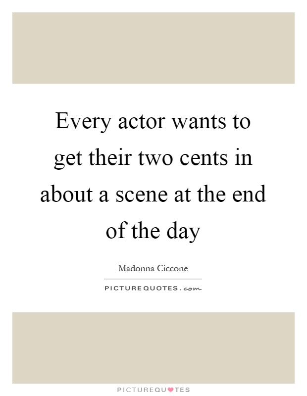 Every actor wants to get their two cents in about a scene at the end of the day Picture Quote #1
