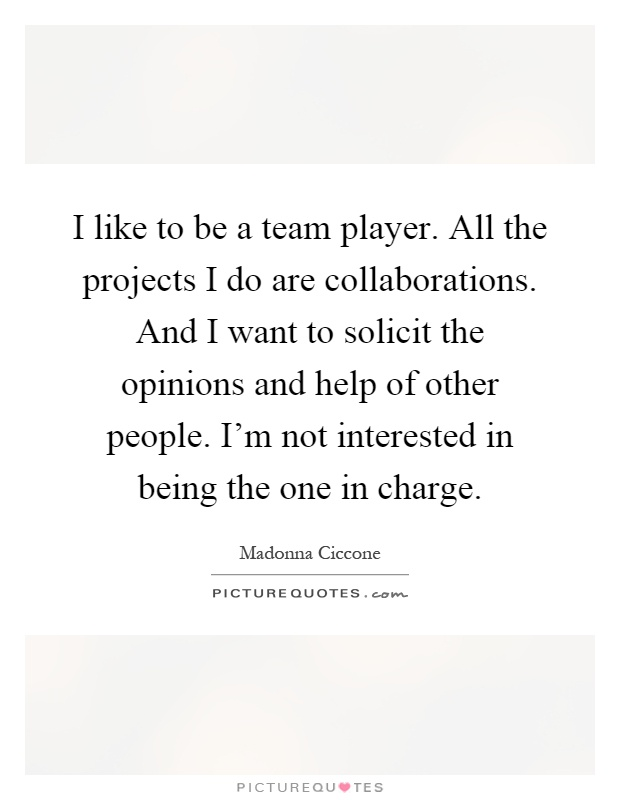 I like to be a team player. All the projects I do are collaborations. And I want to solicit the opinions and help of other people. I'm not interested in being the one in charge Picture Quote #1