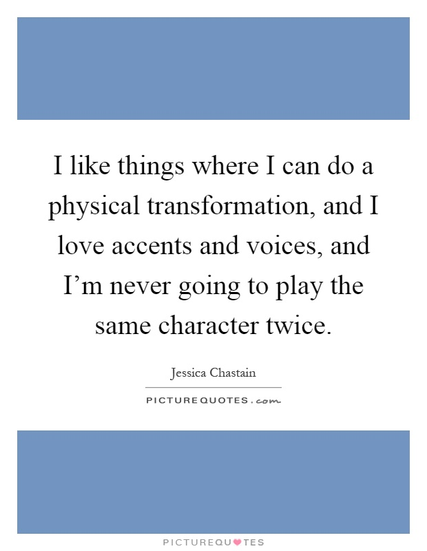 I like things where I can do a physical transformation, and I love accents and voices, and I'm never going to play the same character twice Picture Quote #1