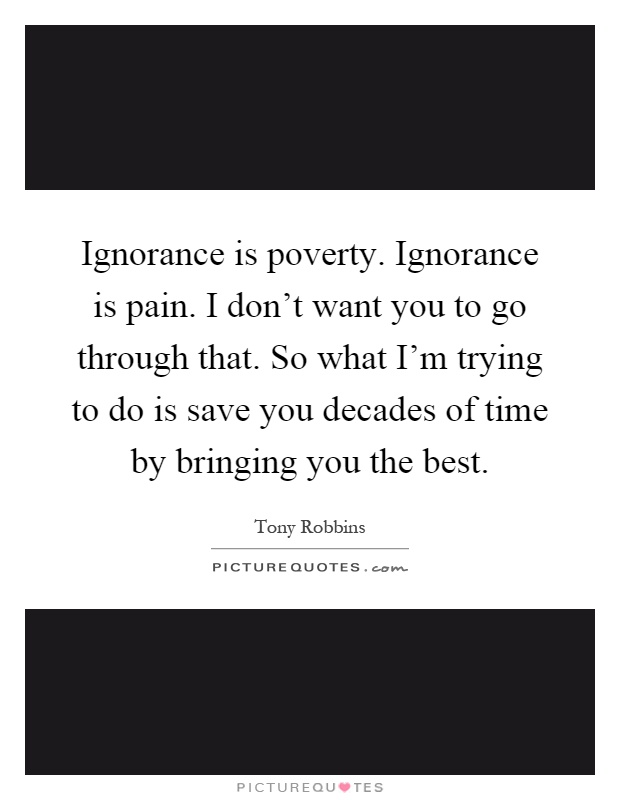 Ignorance is poverty. Ignorance is pain. I don't want you ...