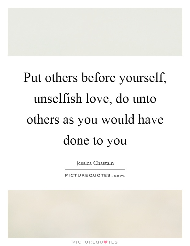 Put others before yourself, unselfish love, do unto others as you would have done to you Picture Quote #1