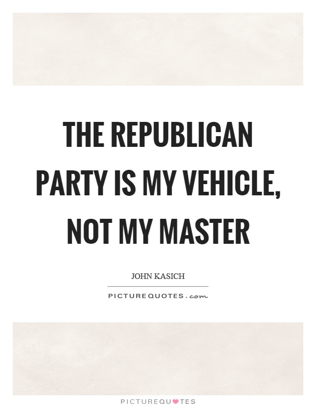 The republican party is my vehicle, not my master Picture Quote #1