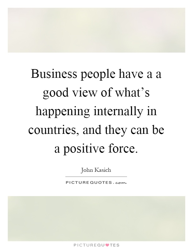 Business people have a a good view of what's happening internally in countries, and they can be a positive force Picture Quote #1