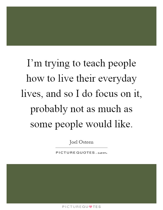 I'm trying to teach people how to live their everyday lives, and so I do focus on it, probably not as much as some people would like Picture Quote #1