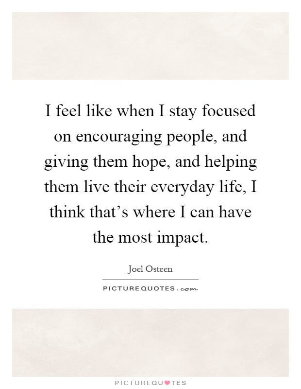 I feel like when I stay focused on encouraging people, and giving them hope, and helping them live their everyday life, I think that's where I can have the most impact Picture Quote #1