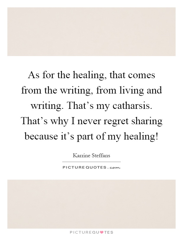 As for the healing, that comes from the writing, from living and writing. That's my catharsis. That's why I never regret sharing because it's part of my healing! Picture Quote #1