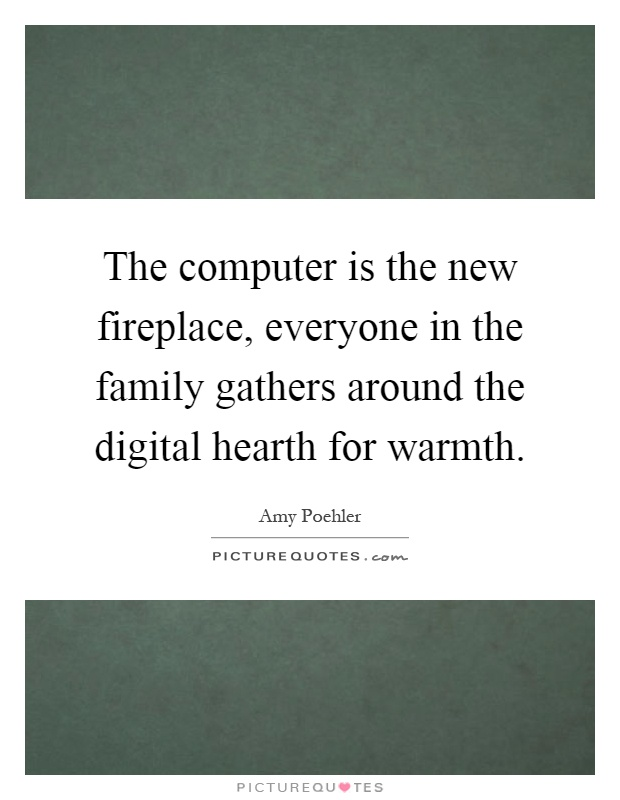 The computer is the new fireplace, everyone in the family gathers around the digital hearth for warmth Picture Quote #1