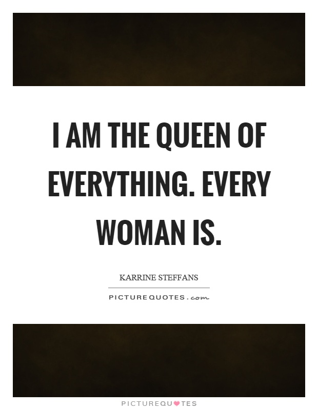 I am the queen of everything. Every woman is Picture Quote #1