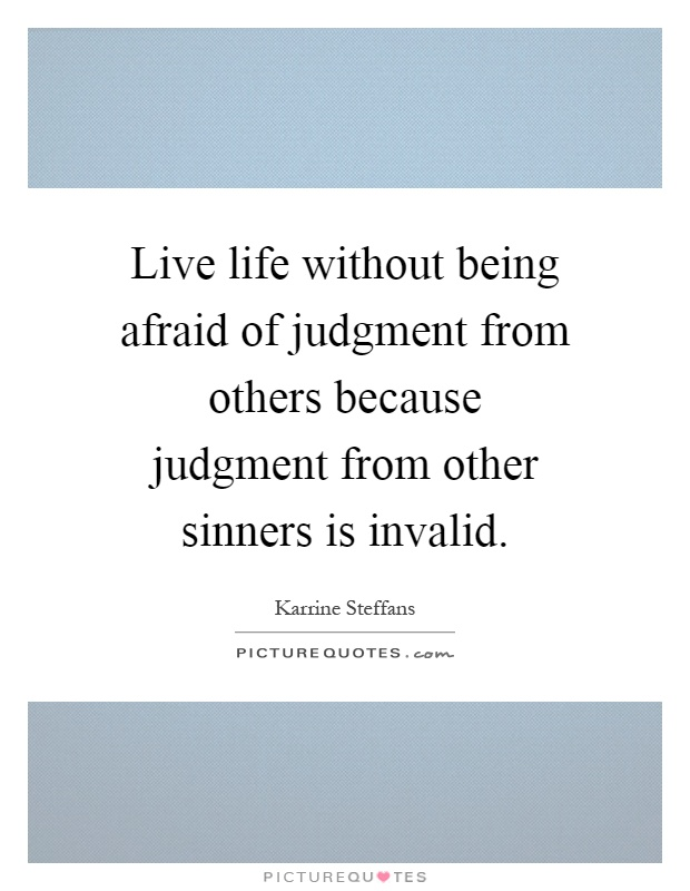 Live life without being afraid of judgment from others because judgment from other sinners is invalid Picture Quote #1