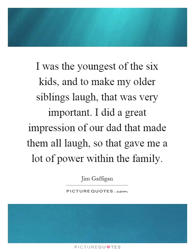 I was the youngest of the six kids, and to make my older siblings laugh, that was very important. I did a great impression of our dad that made them all laugh, so that gave me a lot of power within the family Picture Quote #1