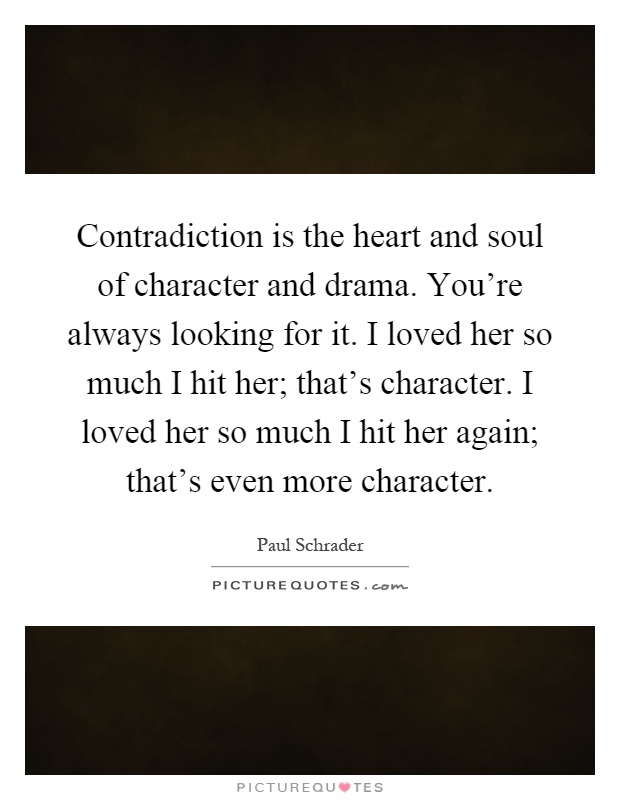 Contradiction is the heart and soul of character and drama. You're always looking for it. I loved her so much I hit her; that's character. I loved her so much I hit her again; that's even more character Picture Quote #1