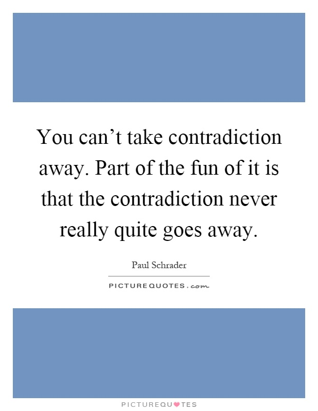 You can't take contradiction away. Part of the fun of it is that the contradiction never really quite goes away Picture Quote #1