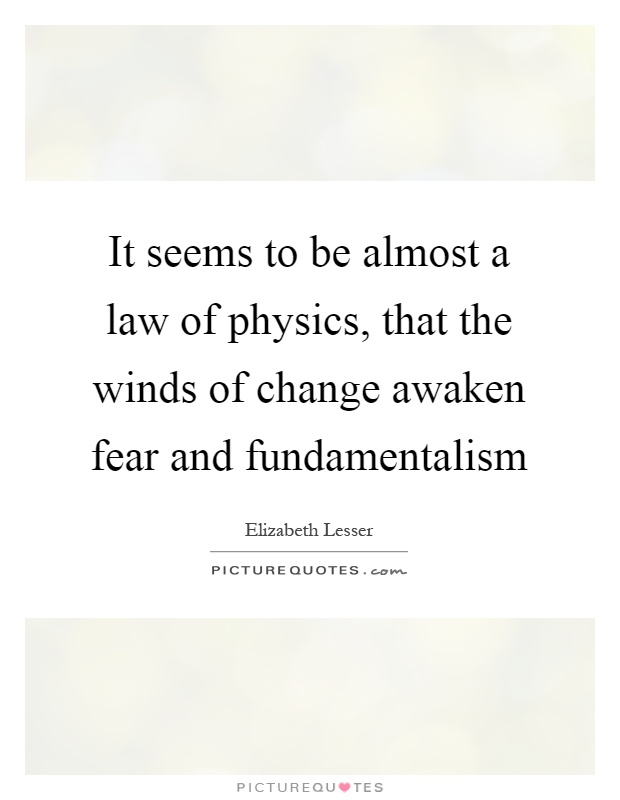 It seems to be almost a law of physics, that the winds of change awaken fear and fundamentalism Picture Quote #1