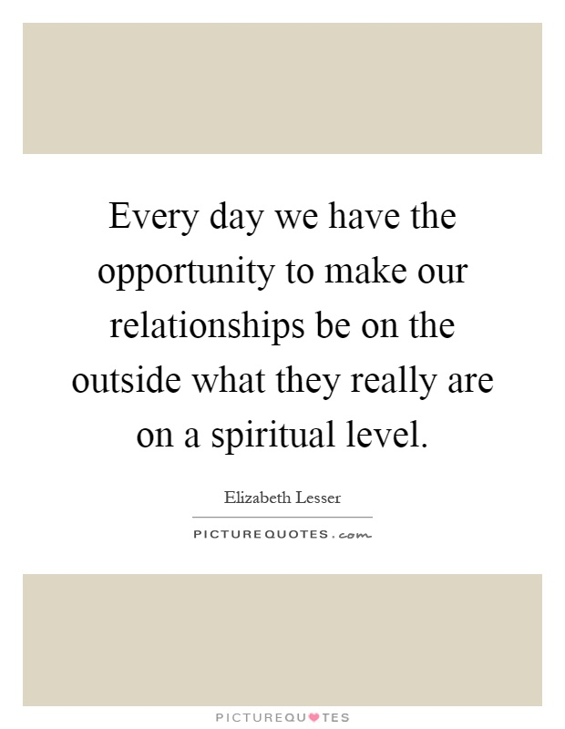 Every day we have the opportunity to make our relationships be on the outside what they really are on a spiritual level Picture Quote #1