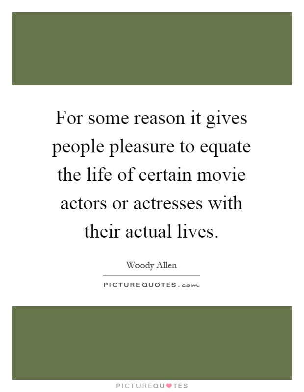 For some reason it gives people pleasure to equate the life of certain movie actors or actresses with their actual lives Picture Quote #1