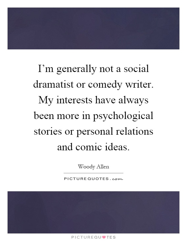 I'm generally not a social dramatist or comedy writer. My interests have always been more in psychological stories or personal relations and comic ideas Picture Quote #1