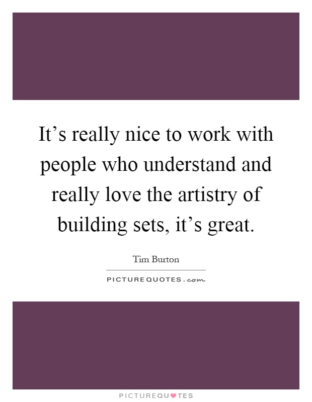 It's really nice to work with people who understand and really love the artistry of building sets, it's great Picture Quote #1