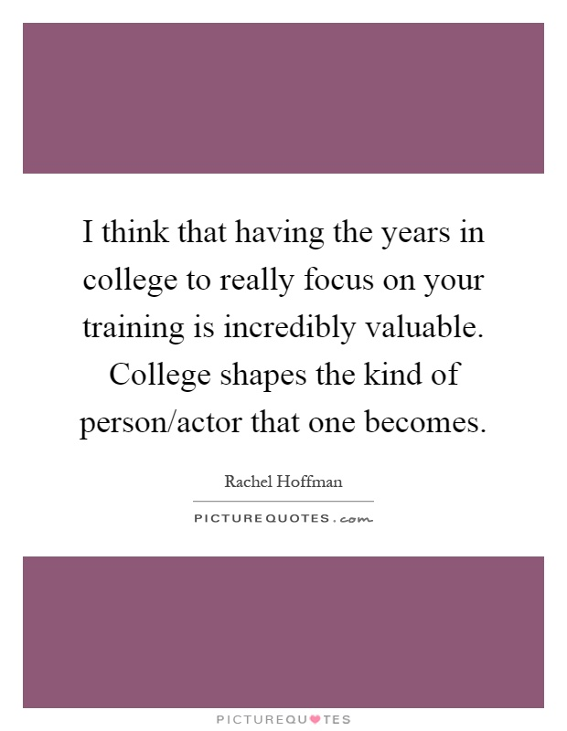 I think that having the years in college to really focus on your training is incredibly valuable. College shapes the kind of person/actor that one becomes Picture Quote #1
