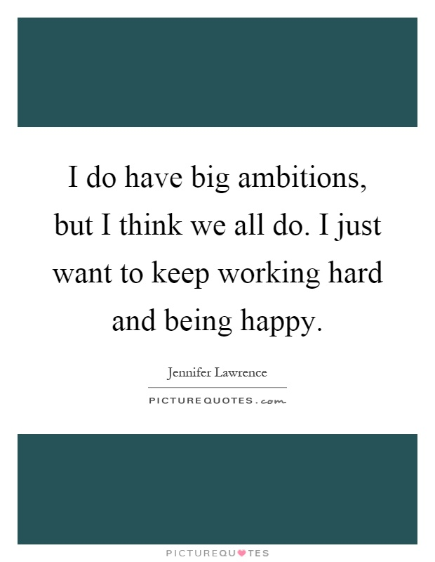 I do have big ambitions, but I think we all do. I just want to keep working hard and being happy Picture Quote #1
