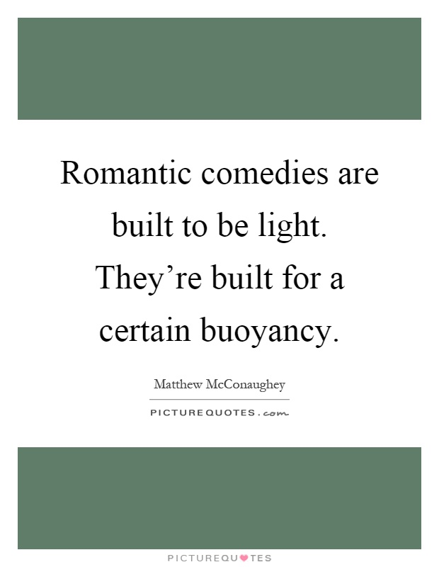 Romantic comedies are built to be light. They're built for a certain buoyancy Picture Quote #1
