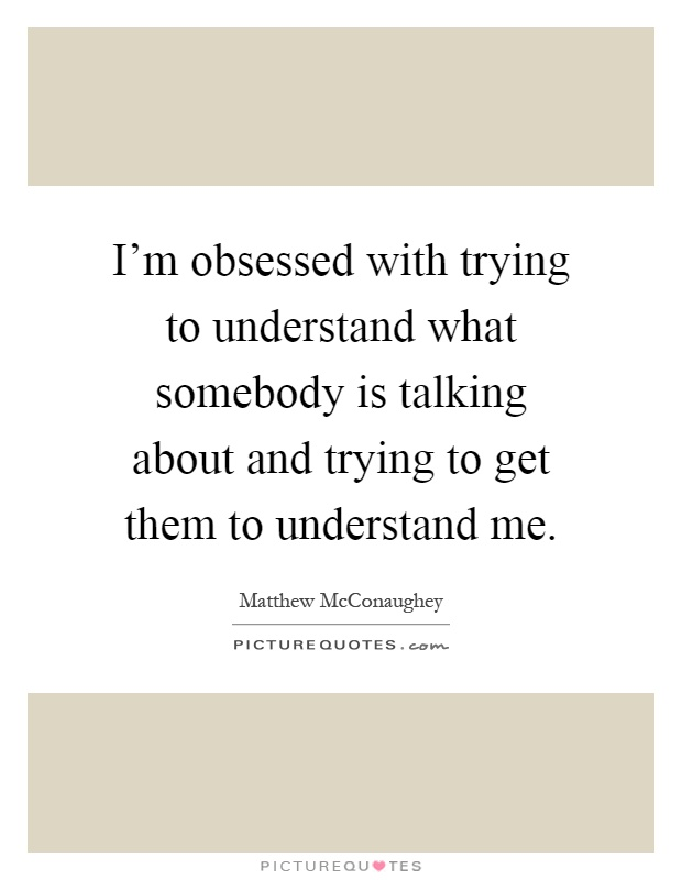 I'm obsessed with trying to understand what somebody is talking about and trying to get them to understand me Picture Quote #1