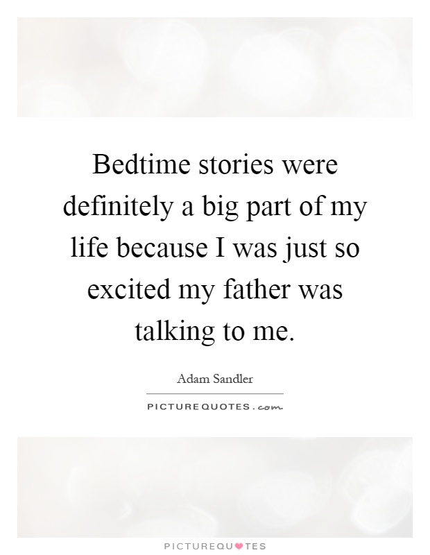 Bedtime stories were definitely a big part of my life because I was just so excited my father was talking to me Picture Quote #1