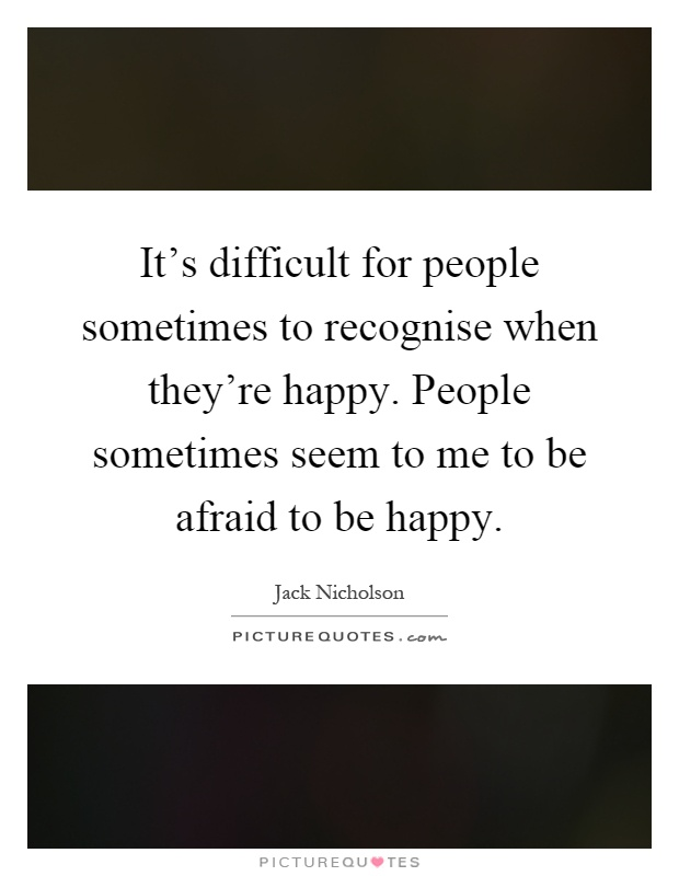 It's difficult for people sometimes to recognise when they're happy. People sometimes seem to me to be afraid to be happy Picture Quote #1
