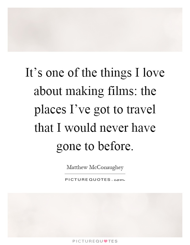 It's one of the things I love about making films: the places I've got to travel that I would never have gone to before Picture Quote #1