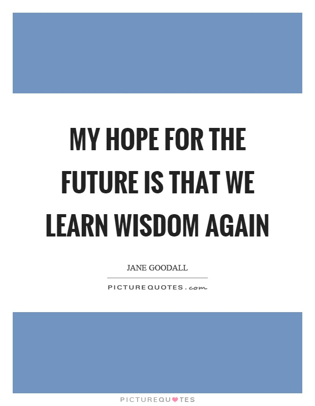 My hope for the future is that we learn wisdom again Picture Quote #1