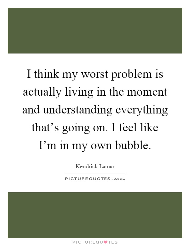 I think my worst problem is actually living in the moment and understanding everything that's going on. I feel like I'm in my own bubble Picture Quote #1