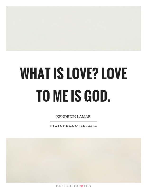 What is love? Love to me is God Picture Quote #1