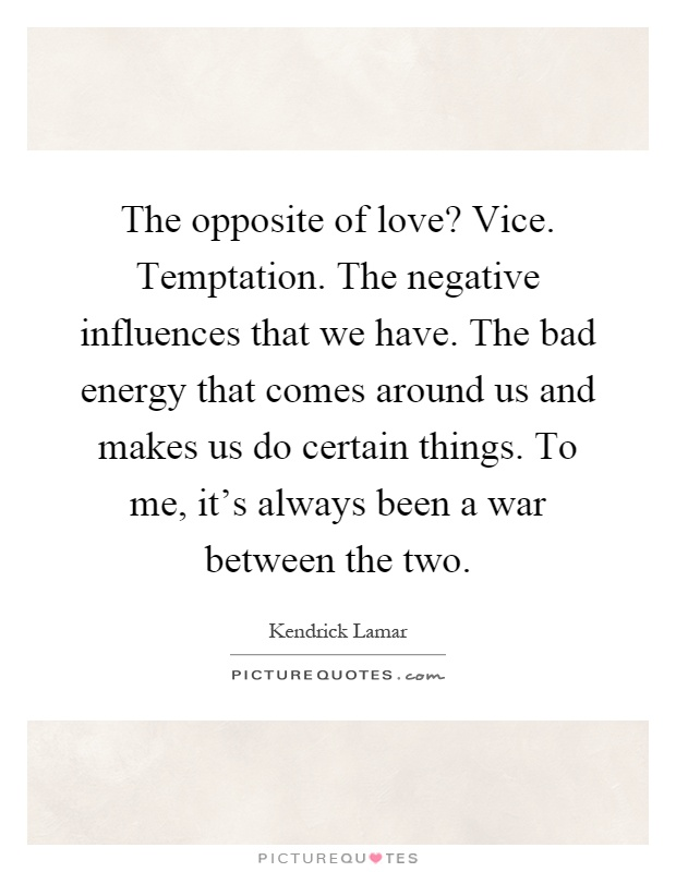 The opposite of love? Vice. Temptation. The negative influences that we have. The bad energy that comes around us and makes us do certain things. To me, it's always been a war between the two Picture Quote #1
