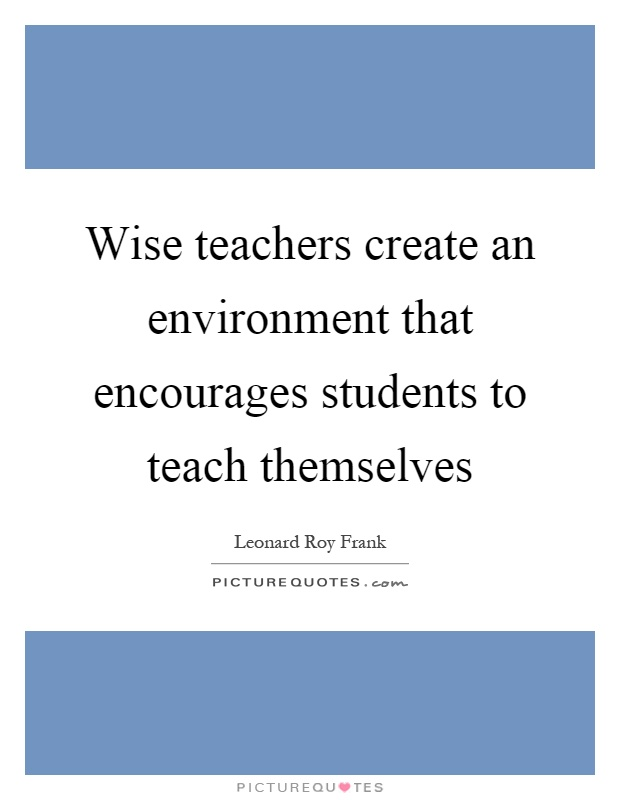 Wise teachers create an environment that encourages students to teach themselves Picture Quote #1
