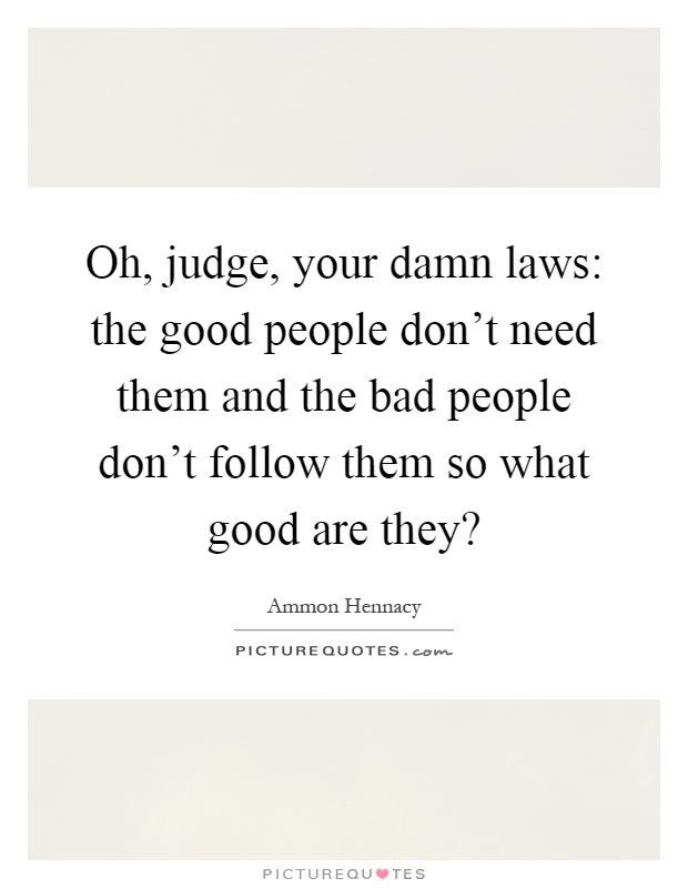 Oh, judge, your damn laws: the good people don't need them and the bad people don't follow them so what good are they? Picture Quote #1