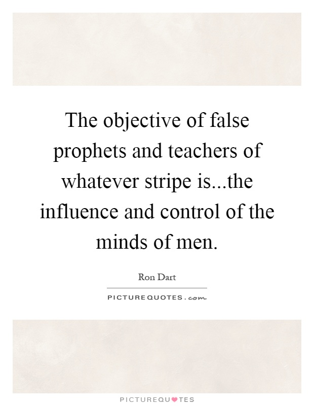 The objective of false prophets and teachers of whatever stripe is...the influence and control of the minds of men Picture Quote #1