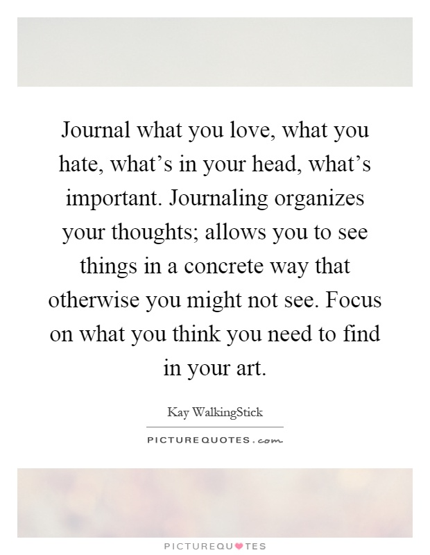Journal what you love, what you hate, what's in your head, what's important. Journaling organizes your thoughts; allows you to see things in a concrete way that otherwise you might not see. Focus on what you think you need to find in your art Picture Quote #1