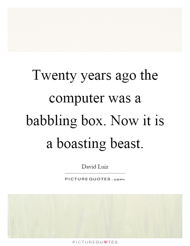 Twenty years ago the computer was a babbling box. Now it is a boasting beast Picture Quote #1