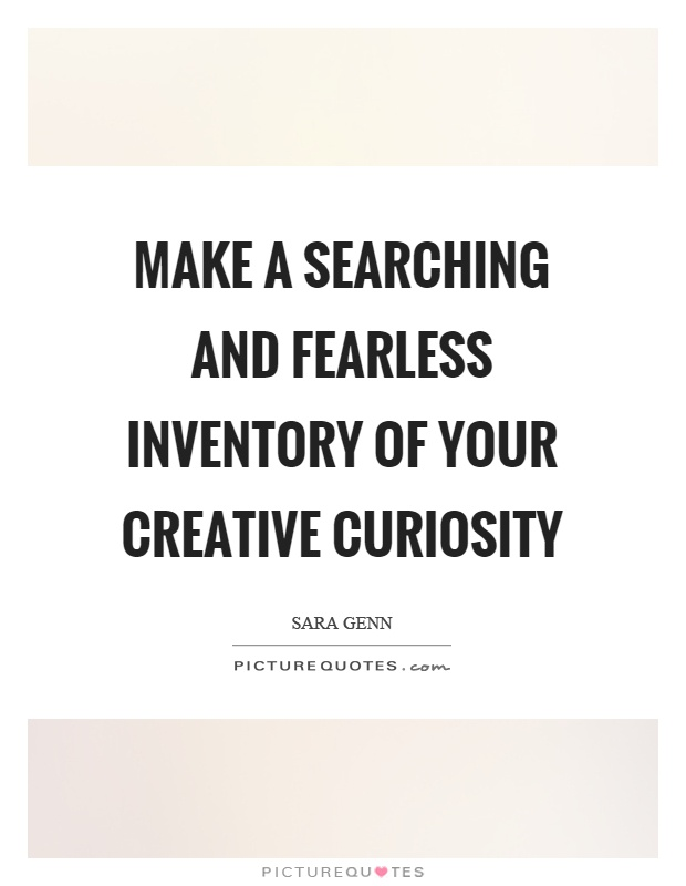 Make a searching and fearless inventory of your creative curiosity Picture Quote #1