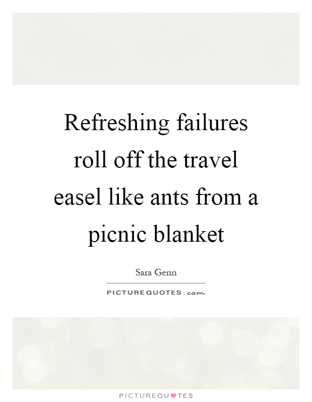 Refreshing failures roll off the travel easel like ants from a picnic blanket Picture Quote #1