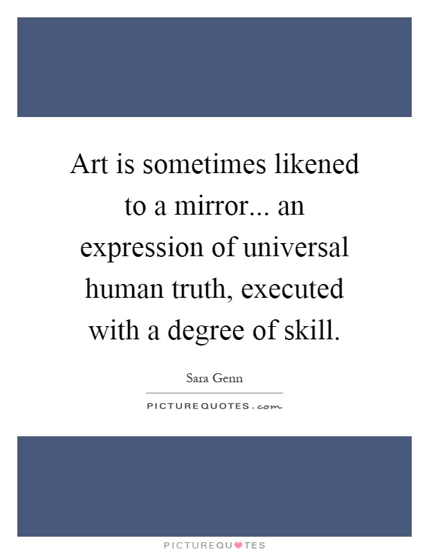 Art is sometimes likened to a mirror... an expression of universal human truth, executed with a degree of skill Picture Quote #1