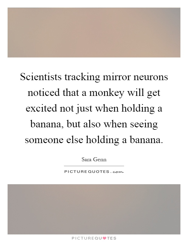 Scientists tracking mirror neurons noticed that a monkey will get excited not just when holding a banana, but also when seeing someone else holding a banana Picture Quote #1