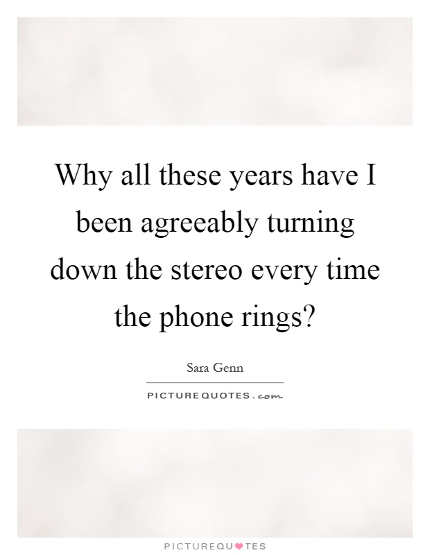 Why all these years have I been agreeably turning down the stereo every time the phone rings? Picture Quote #1