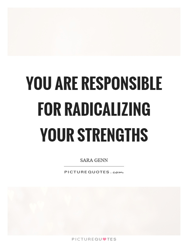 You are responsible for radicalizing your strengths Picture Quote #1
