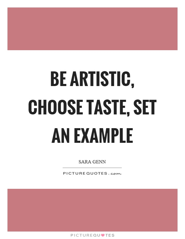 Be artistic, choose taste, set an example Picture Quote #1