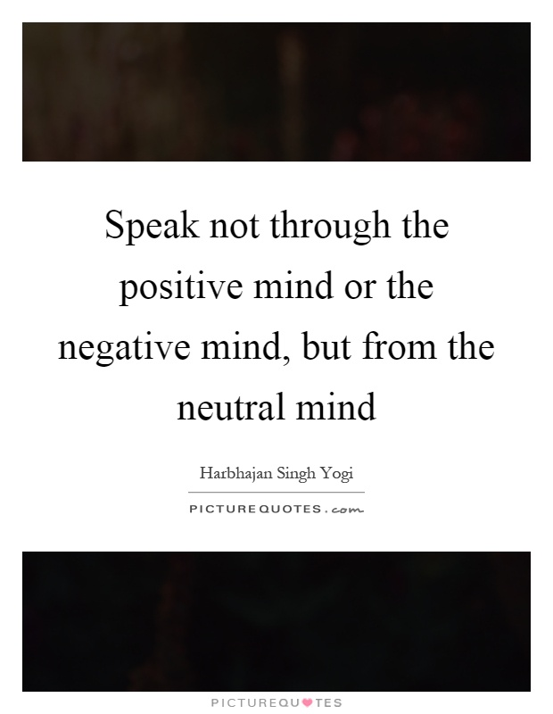 Speak not through the positive mind or the negative mind, but from the neutral mind Picture Quote #1