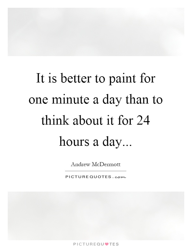 It is better to paint for one minute a day than to think about it for 24 hours a day Picture Quote #1
