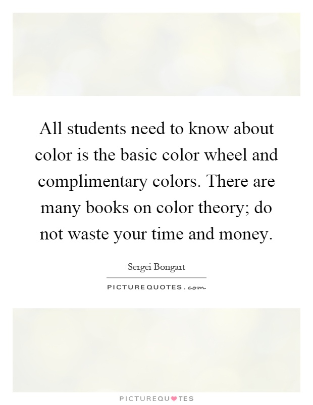 All students need to know about color is the basic color wheel and complimentary colors. There are many books on color theory; do not waste your time and money Picture Quote #1