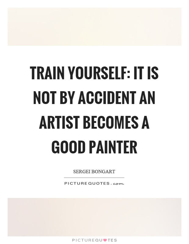 Train yourself: It is not by accident an artist becomes a good painter Picture Quote #1