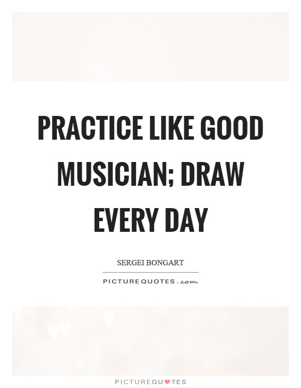 Practice like good musician; draw every day Picture Quote #1