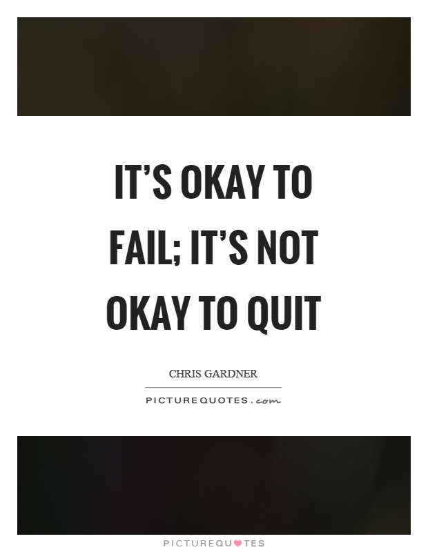 It's okay to fail; it's not okay to quit Picture Quote #1